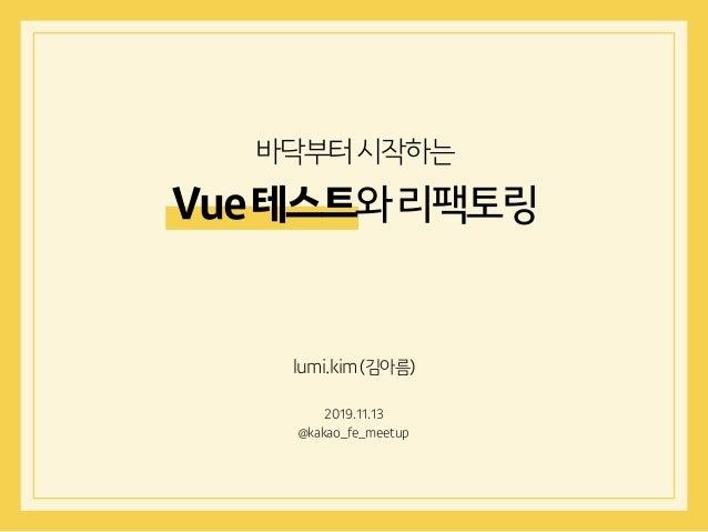 lumi.kim(김아름) 2019.11.13 @kakao_fe_meetup 바닥부터시작하는 Vue테스트와리팩토링