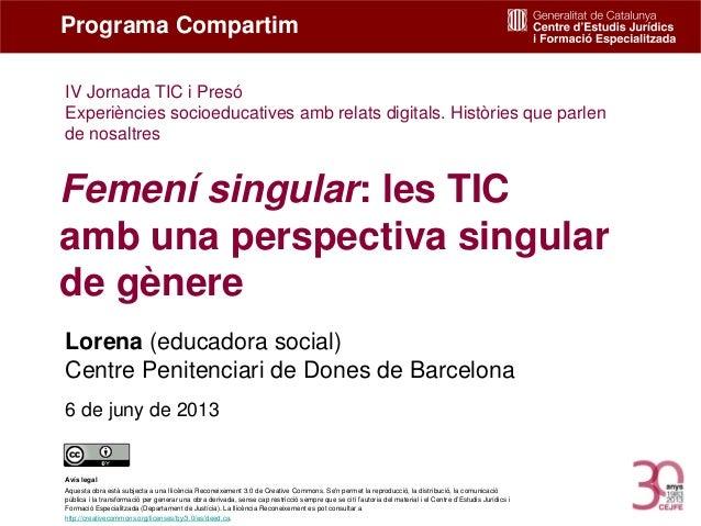 Femení singular: les TICamb una perspectiva singularde gènereLorena (educadora social)Centre Penitenciari de Dones de Barc...
