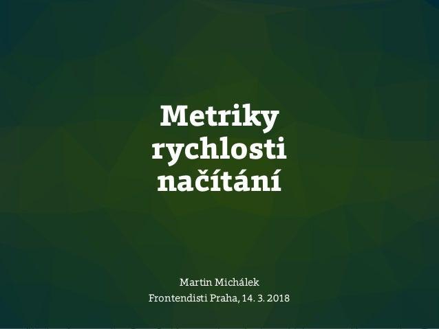 Metriky rychlosti načítání Martin Michálek Frontendisti Praha, 14. 3. 2018