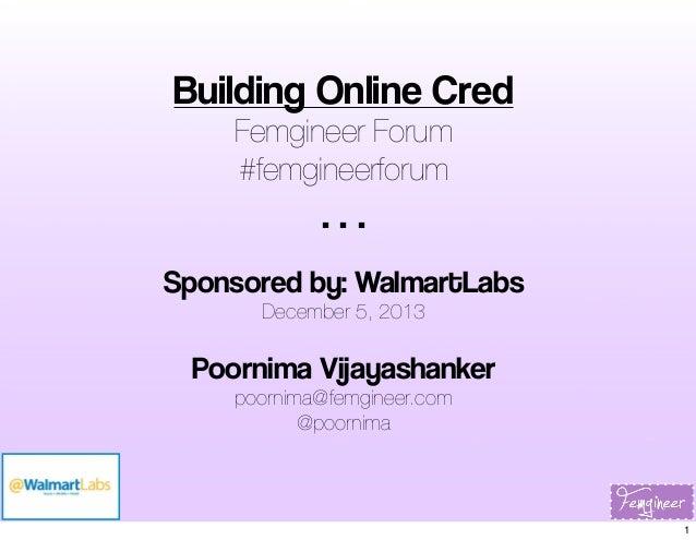 Building Online Cred Femgineer Forum #femgineerforum  ... Sponsored by: WalmartLabs December 5, 2013  Poornima Vijayashank...