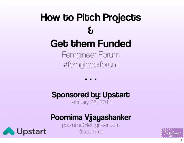 How to Pitch Projects & Get them Funded Femgineer Forum #femgineerforum  ... Sponsored by: Upstart February 26, 2014  Poor...