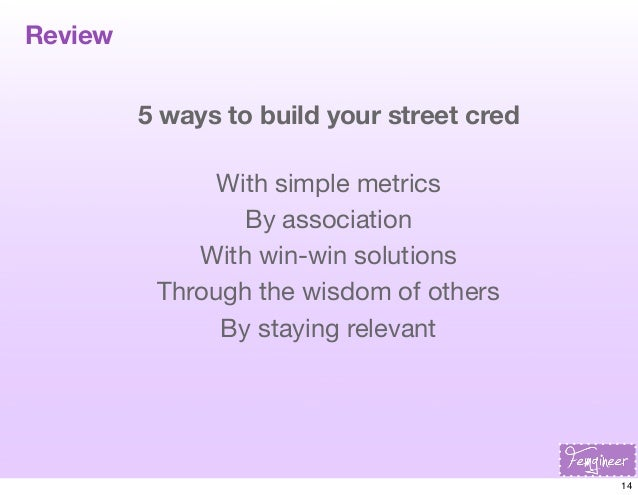 Review 5 ways to build your street cred With simple metrics By association With win-win solutions Through the wisdom of ot...