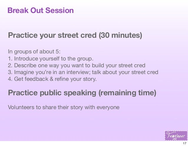 Break Out Session Practice your street cred (30 minutes) In groups of about 5: 1. Introduce yourself to the group. 2. Desc...