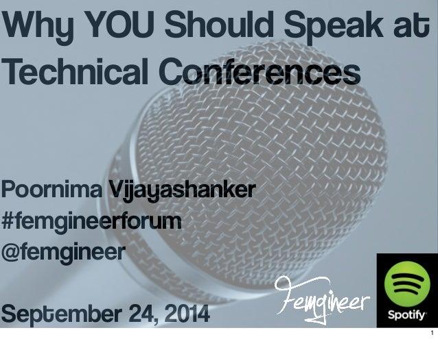 Why YOU Should Speak at  Technical Conferences  Poornima Vijayashanker  #femgineerforum  @femgineer  September 24, 2014  1
