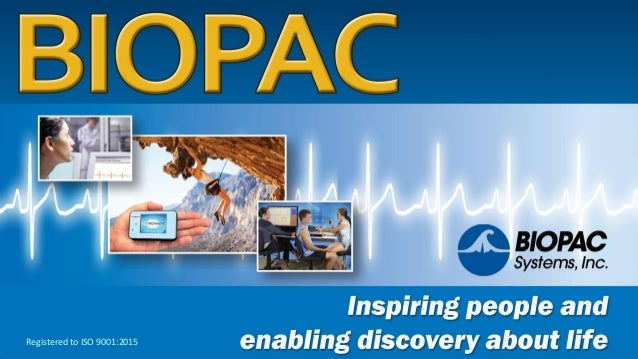 www.biopac.com BIOPAC—Inspiring people and enabling discovery about life © BIOPAC Systems, Inc. 2018 Registered to ISO 900...