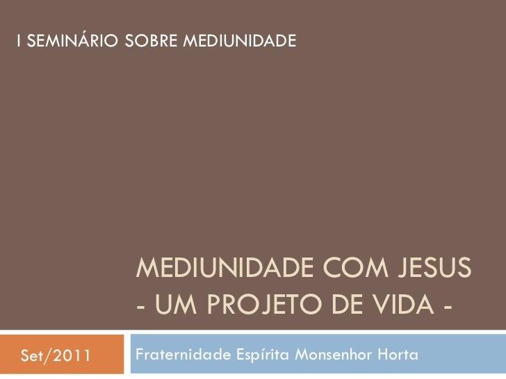 I SEMINÁRIO SOBRE MEDIUNIDADE            MEDIUNIDADE COM JESUS            - UM PROJETO DE VIDA -Set/2011    Fraternidade E...