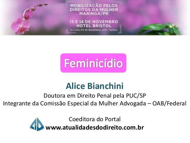 Alice Bianchini Doutora em Direito Penal pela PUC/SP Integrante da Comissão Especial da Mulher Advogada – OAB/Federal Coed...