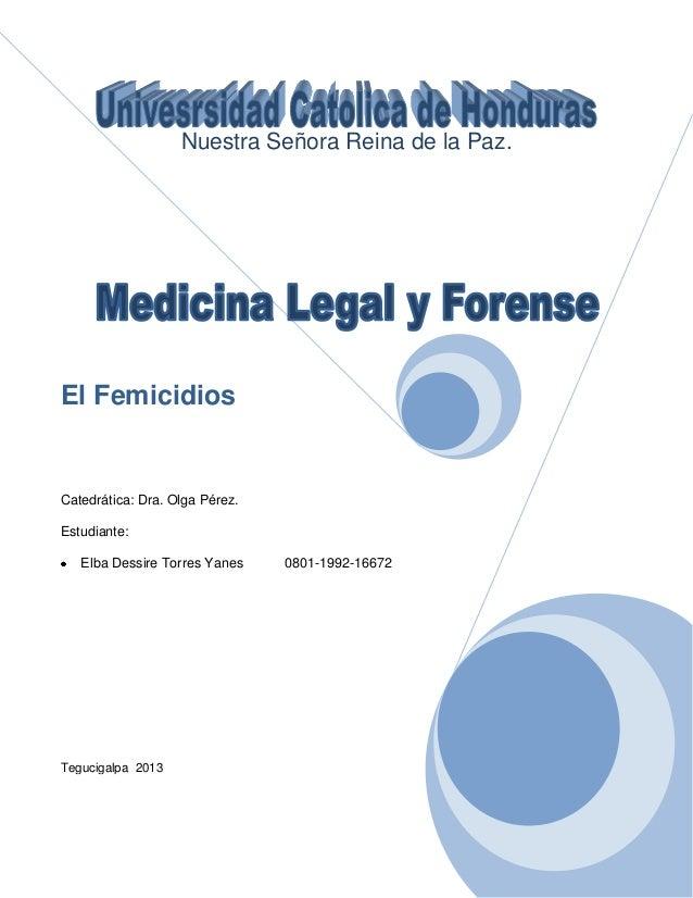 Nuestra Señora Reina de la Paz.  El Femicidios  Catedrática: Dra. Olga Pérez. Estudiante: Elba Dessire Torres Yanes  0801-...