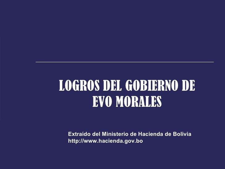 LOGROS DEL GOBIERNO DE      EVO MORALES   Extraído del Ministerio de Hacienda de Bolivia  http://www.hacienda.gov.bo