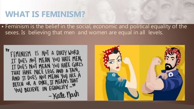  Feminism is the belief in the social, economic and political equality of the sexes. Is believing that men and women are ...