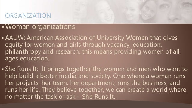  Woman organizations  AAUW: American Association of University Women that gives equity for women and girls through vacan...