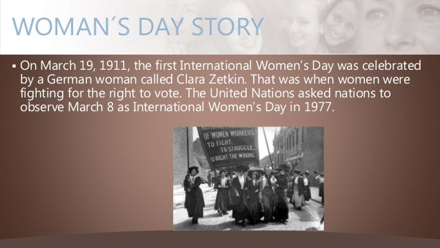  On March 19, 1911, the first International Women's Day was celebrated by a German woman called Clara Zetkin. That was wh...