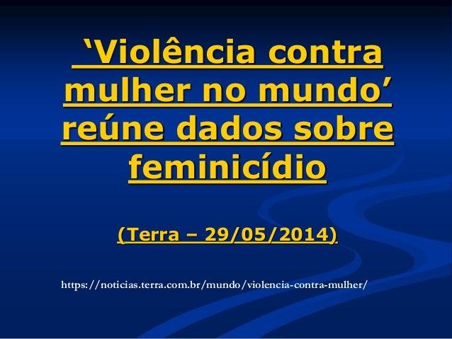 'Violência contra mulher no mundo' reúne dados sobre feminicídio (Terra – 29/05/2014) https://noticias.terra.com.br/mundo/...