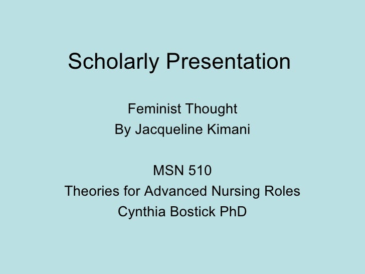 Scholarly Presentation Feminist Thought By Jacqueline Kimani MSN 510 Theories for Advanced Nursing Roles Cynthia Bostick PhD