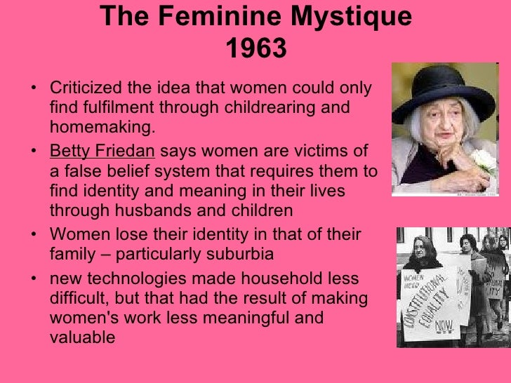 the feminine mystique essay Betty friedan's the feminine mystique essay 1284 words | 6 pages betty friedan's the feminine mystique the feminine mystique is the title of a book written by the late betty friedan who also founded the national organization for women (now) to help us women gain equal rights.