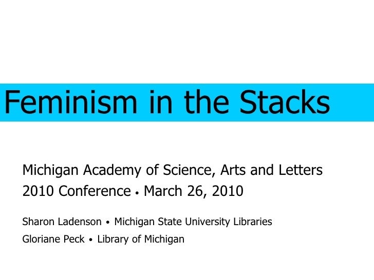 Feminism in the Stacks Michigan Academy of Science, Arts and Letters 2010 Conference    March 26, 2010 Sharon Ladenson   ...