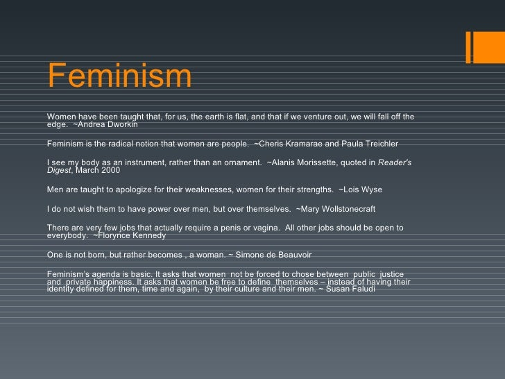 Feminism Women have been taught that, for us, the earth is flat, and that if we venture out, we will fall off the edge. ~...
