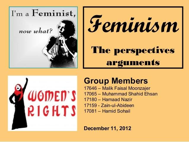 Feminism   The perspectives     argumentsGroup Members17646 – Malik Faisal Moonzajer17065 – Muhammad Shahid Ehsan17180 – H...