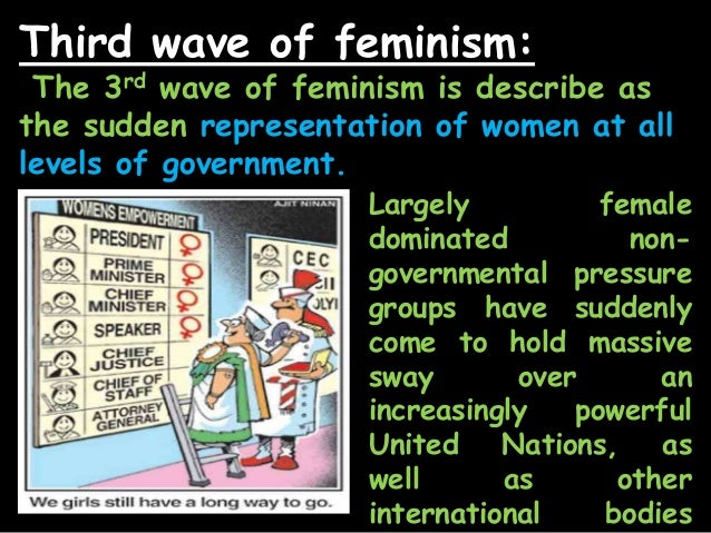 the unclear goal of the third wave of feminism Arguably the biggest challenge to third-wave feminism was that the gains of  second-wave feminism were taken for granted, and the.
