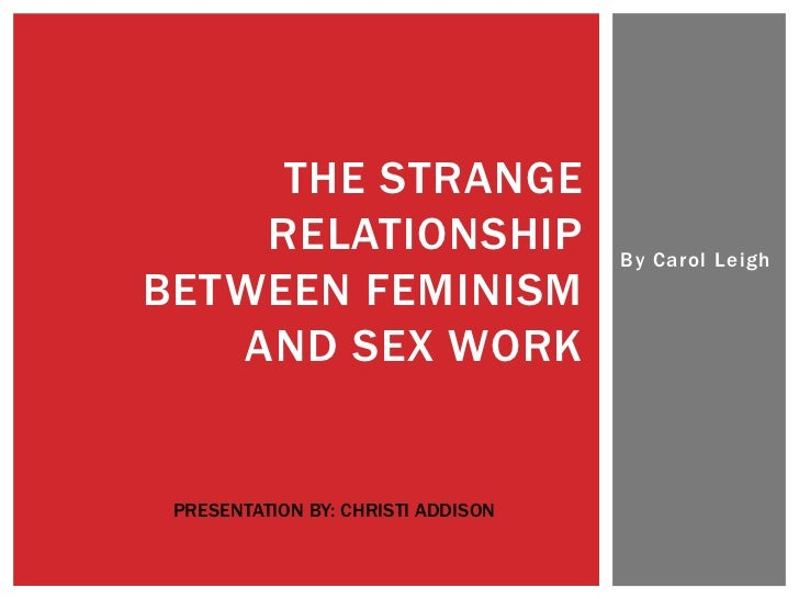 THE STRANGE    RELATIONSHIP                    By Carol LeighBETWEEN FEMINISM   AND SEX WORK PRESENTATION BY: CHRISTI ADDI...