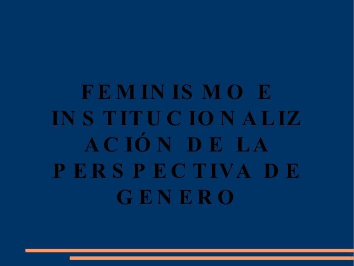FEMINISMO E INSTITUCIONALIZACIÓN DE LA PERSPECTIVA DE GENERO
