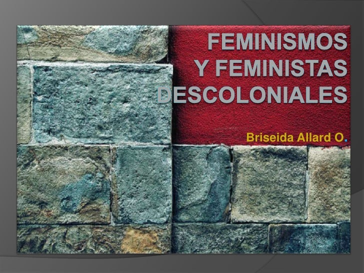 FEMINISMOS y FEMINISTAS  DECOLONIALES Briseida Allard O . Universidad de Panamá 2009