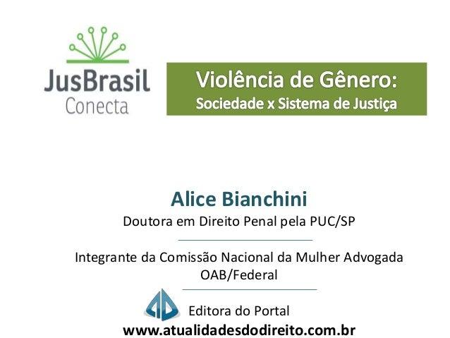 Alice Bianchini Doutora em Direito Penal pela PUC/SP Integrante da Comissão Nacional da Mulher Advogada OAB/Federal Editor...