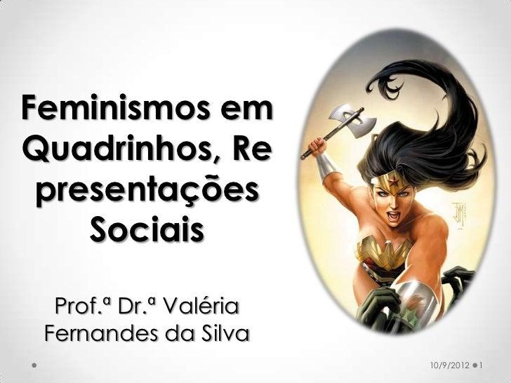 Feminismos emQuadrinhos, Re presentações    Sociais  Prof.ª Dr.ª Valéria Fernandes da Silva                        10/9/20...