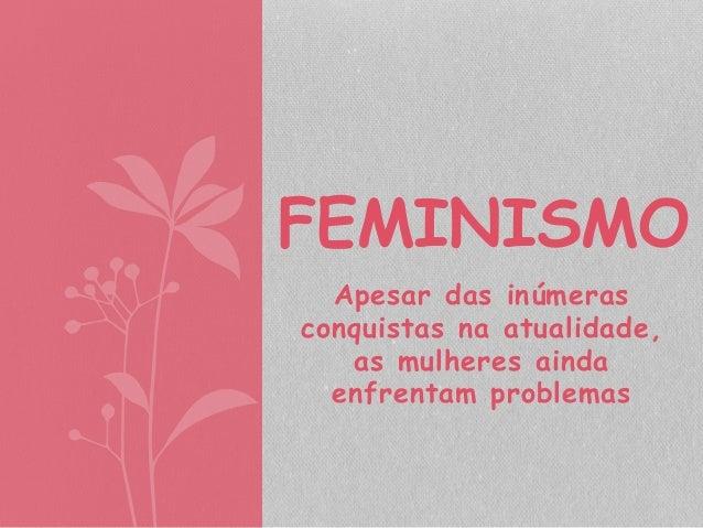 FEMINISMO  Apesar das inúmeras  conquistas na atualidade,  as mulheres ainda  enfrentam problemas