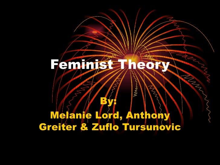 Feminist Theory           By:  Melanie Lord, AnthonyGreiter & Zuflo Tursunovic