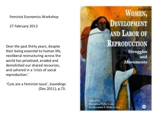 Feminist Economics Workshop  27 February 2013Over the past thirty years, despitetheir being essential to human life,neolib...