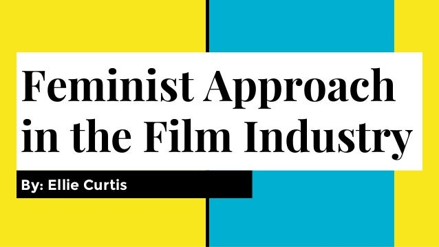 Feminist Approach in the Film Industry By: Ellie Curtis
