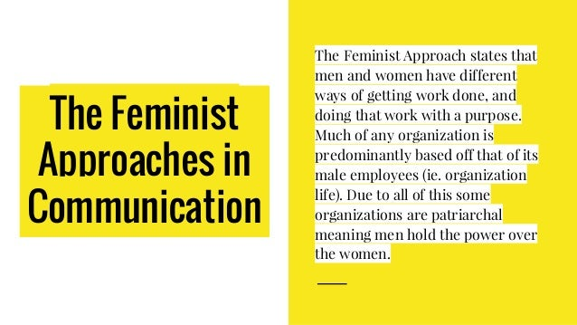 The Feminist Approaches in Communication The Feminist Approach states that men and women have different ways of getting wo...
