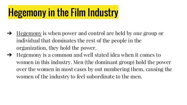 Hegemony in the Film Industry ➔ Hegemony is when power and control are held by one group or individual that dominates the ...