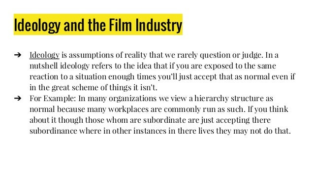 Ideology and the Film Industry ➔ Ideology is assumptions of reality that we rarely question or judge. In a nutshell ideolo...