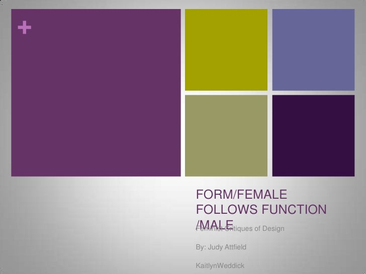 FORM/FEMALE FOLLOWS FUNCTION /MALE<br />Feminist Critiques of Design<br />By: Judy Attfield<br />KaitlynWeddick<br />