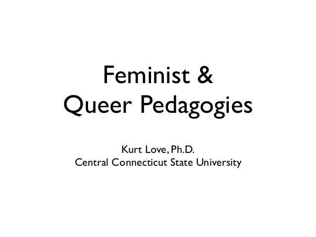 Feminist & Queer Pedagogies Kurt Love, Ph.D.  Central Connecticut State University