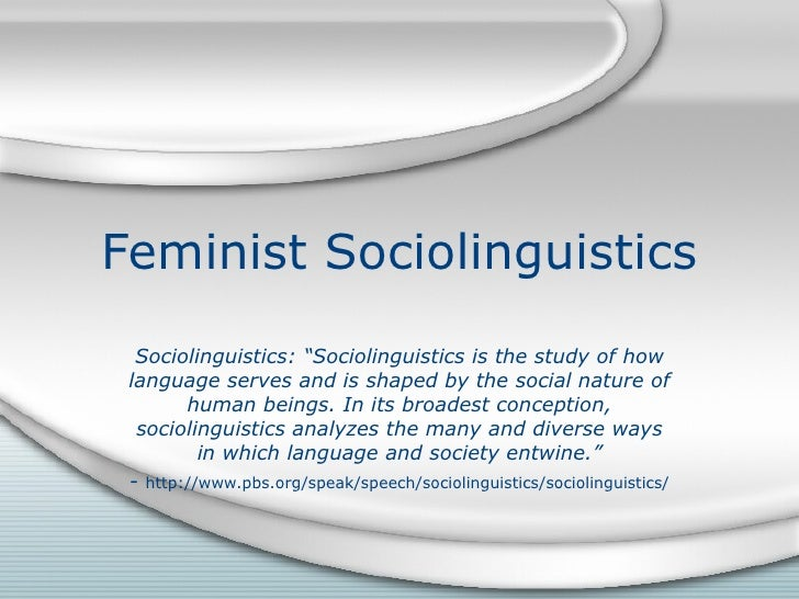 "Feminist Sociolinguistics Sociolinguistics: ""Sociolinguistics is the study of how language serves and is shaped by the soc..."