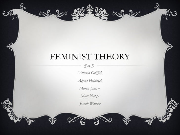FEMINIST THEORY     Vanessa Griffith     Alyssa Heimrich      Maren Janssen      Marc Nappi      Joseph Walker