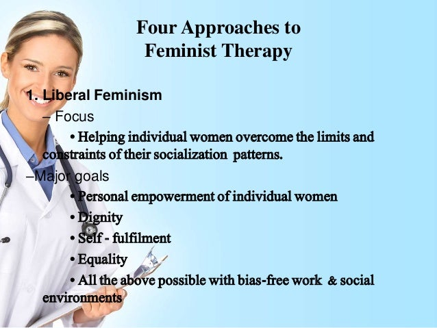 feminist therapy Feminist therapy involves the integration of feminist philosophy and principles into the therapeutic process gender, the way gender experiences influence people's lives, and how these factors relate to the individual's current distress are of central interest therapists come from a wide range of approaches and professional backgrounds, but.