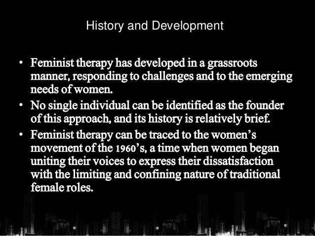 feminist therapy Main ideas feminist counseling is rooted in the modern women's movement in  the 1960s, events such as the marketing of the first birth control pill (1960), the.