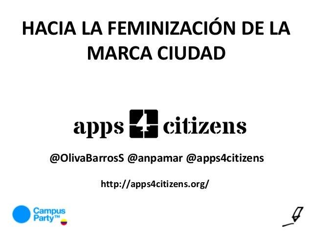 HACIA LA FEMINIZACIÓN DE LA MARCA CIUDAD @OlivaBarrosS @anpamar @apps4citizens http://apps4citizens.org/