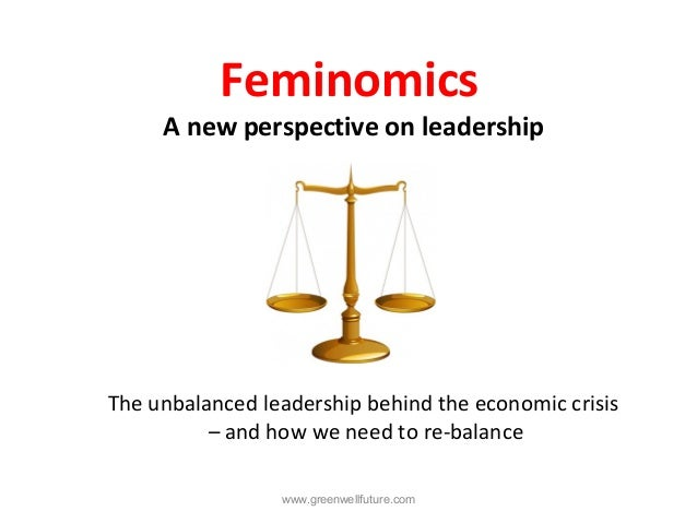 Feminomics     A new perspective on leadershipThe unbalanced leadership behind the economic crisis          – and how we n...