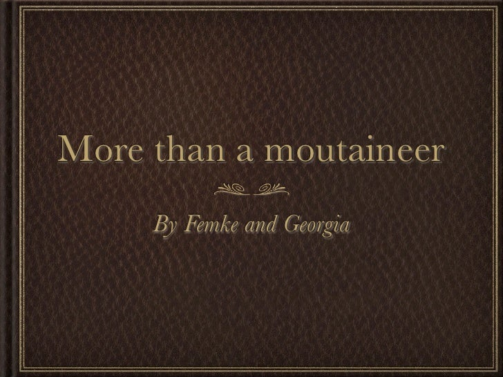 More than a moutaineer      By Femke and Georgia