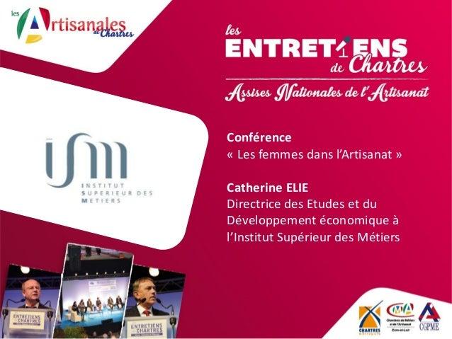 Conférence « Les femmes dans l'Artisanat » Catherine ELIE Directrice des Etudes et du Développement économique à l'Institu...