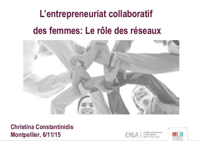 L'entrepreneuriat collaboratif des femmes: Le rôle des réseaux Christina Constantinidis Montpellier, 6/11/15