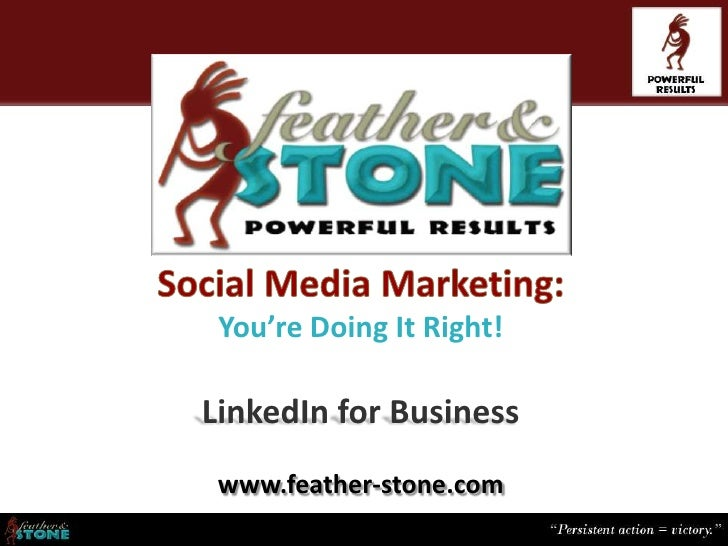 You're Doing It Right!LinkedIn for Business www.feather-stone.com