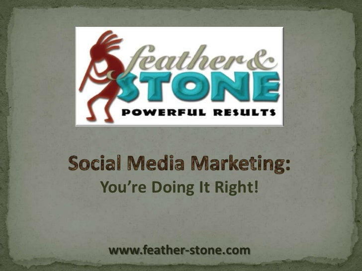 You're Doing It Right! www.feather-stone.com