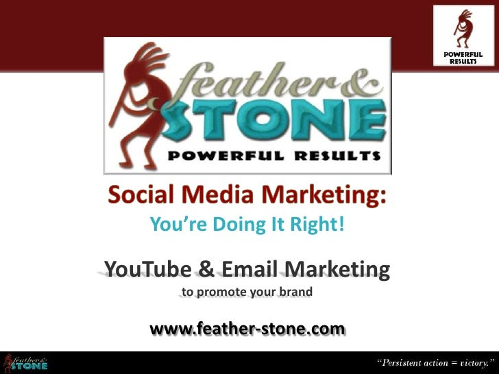You're Doing It Right!YouTube & Email Marketing      to promote your brand   www.feather-stone.com