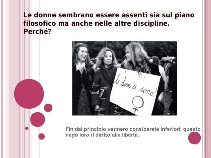 Le donne sembrano essere assenti sia sul pianofilosofico ma anche nelle altre discipline.Perché?           Fin dal princip...